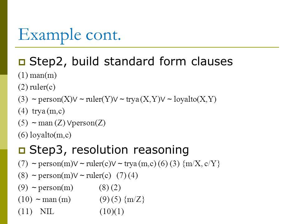Example cont.  Step2, build standard form clauses (1) man(m) (2) ruler(c) (3) ~ person(X) ∨~ ruler(Y) ∨~ trya (X,Y) ∨~ loyalto(X,Y) (4) trya (m,c) (5
