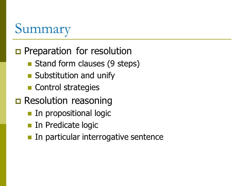 Summary  Preparation for resolution Stand form clauses (9 steps) Substitution and unify Control strategies  Resolution reasoning In propositional logic In Predicate logic In particular interrogative sentence
