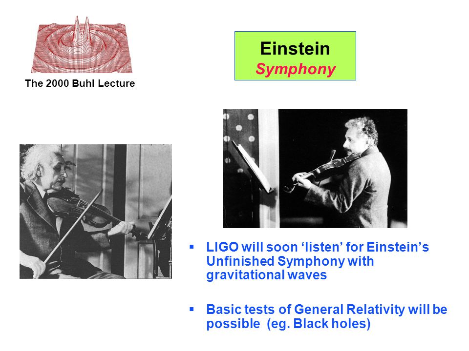 The 2000 Buhl Lecture Einstein Symphony  LIGO will soon 'listen' for Einstein's Unfinished Symphony with gravitational waves  Basic tests of General Relativity will be possible (eg.
