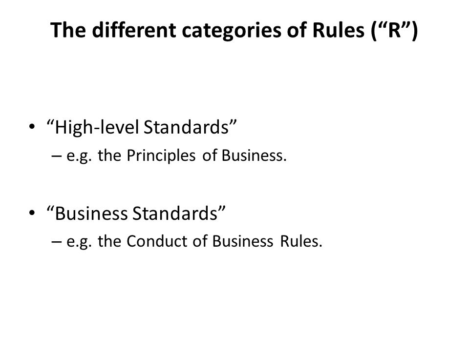 Principles of Business (PRIN) Types of Rule ( R ), expressed as being: – a general statement of the fundamental obligations of firms under the regulatory system (PRIN 1.1.2G).