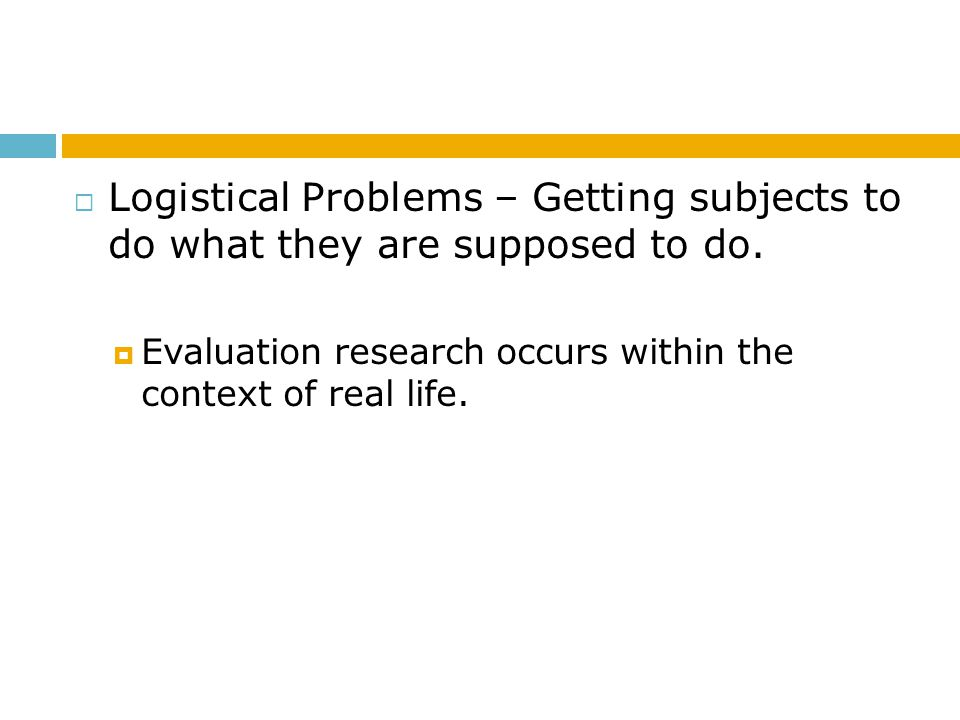 Logistical Problems – Getting subjects to do what they are supposed to do.  Evaluation research occurs within the context of real life.