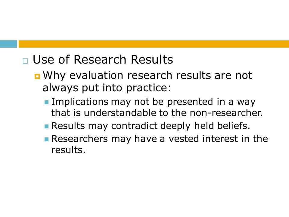  Use of Research Results  Why evaluation research results are not always put into practice: Implications may not be presented in a way that is under
