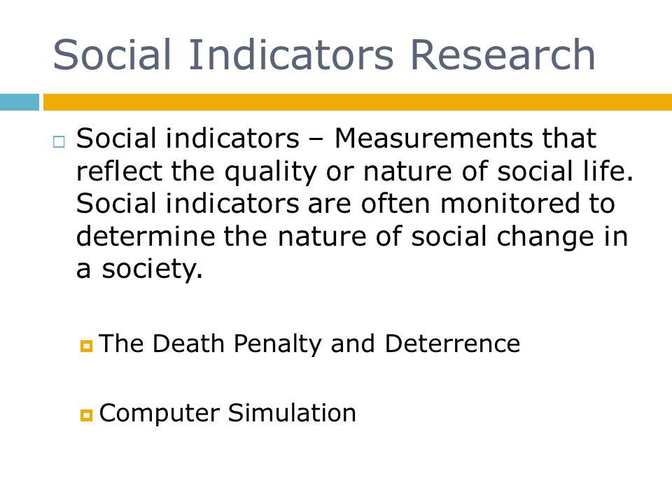 Social Indicators Research  Social indicators – Measurements that reflect the quality or nature of social life. Social indicators are often monitored