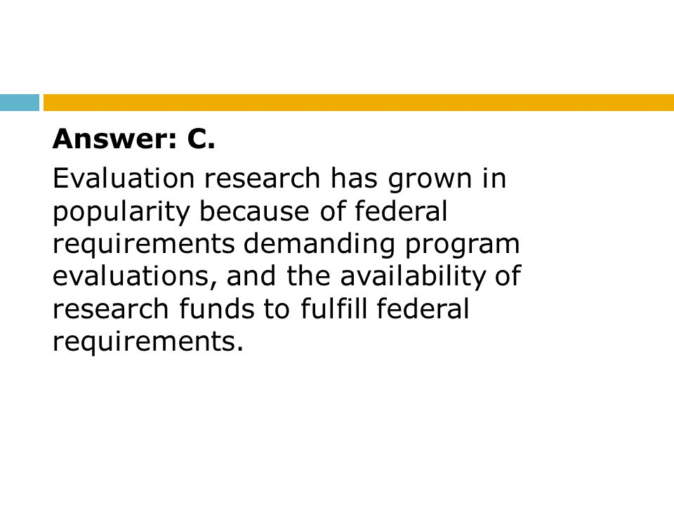 Answer: C. Evaluation research has grown in popularity because of federal requirements demanding program evaluations, and the availability of research