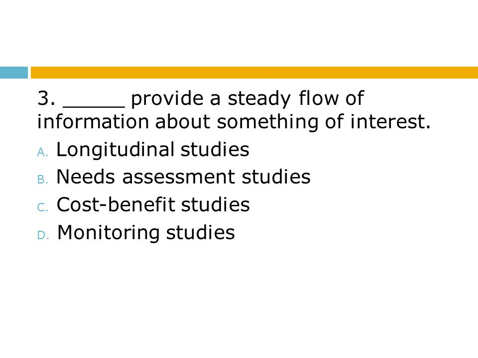 3. _____ provide a steady flow of information about something of interest. A. Longitudinal studies B. Needs assessment studies C. Cost-benefit studies