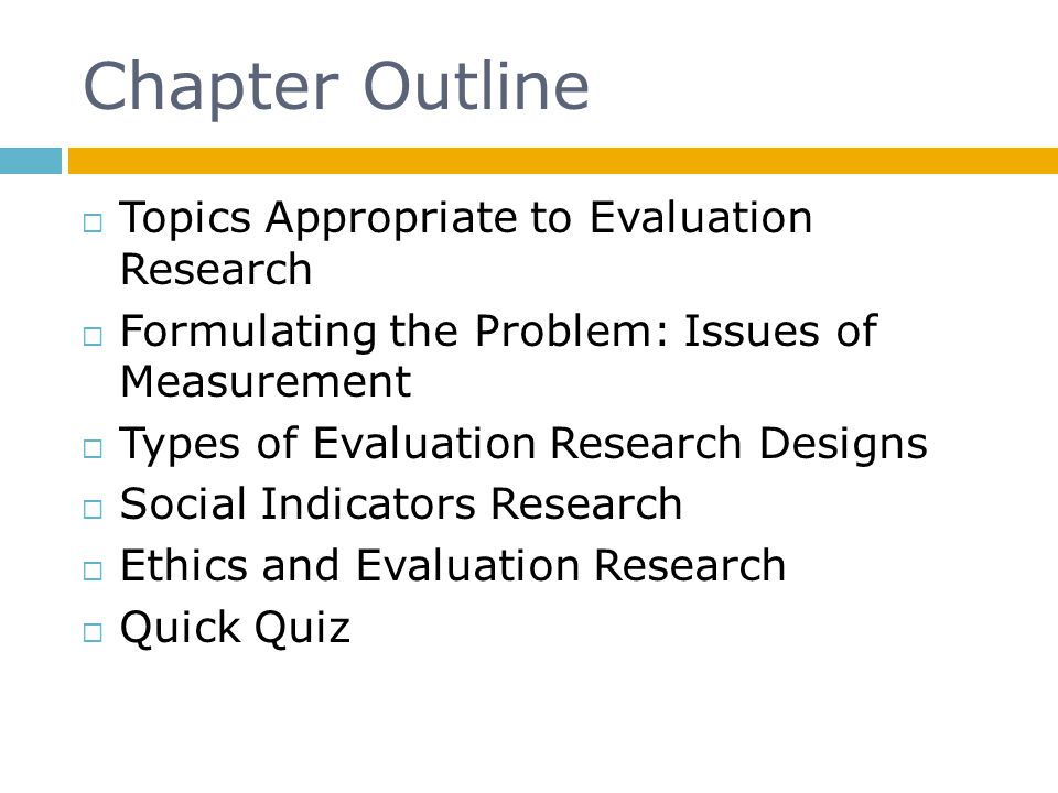 Chapter Outline  Topics Appropriate to Evaluation Research  Formulating the Problem: Issues of Measurement  Types of Evaluation Research Designs 