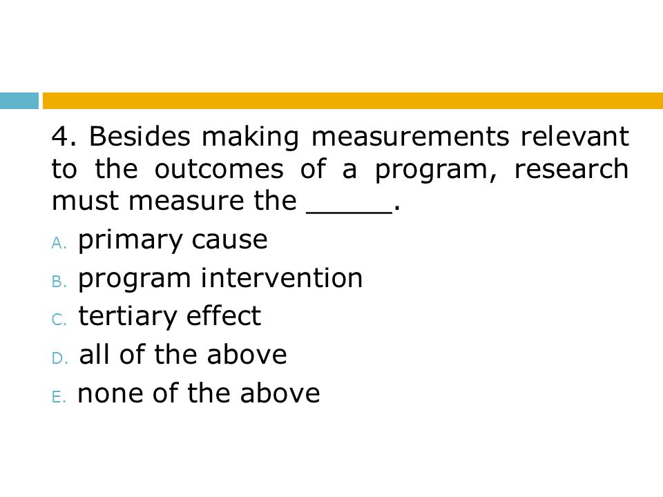 4. Besides making measurements relevant to the outcomes of a program, research must measure the _____. A. primary cause B. program intervention C. ter