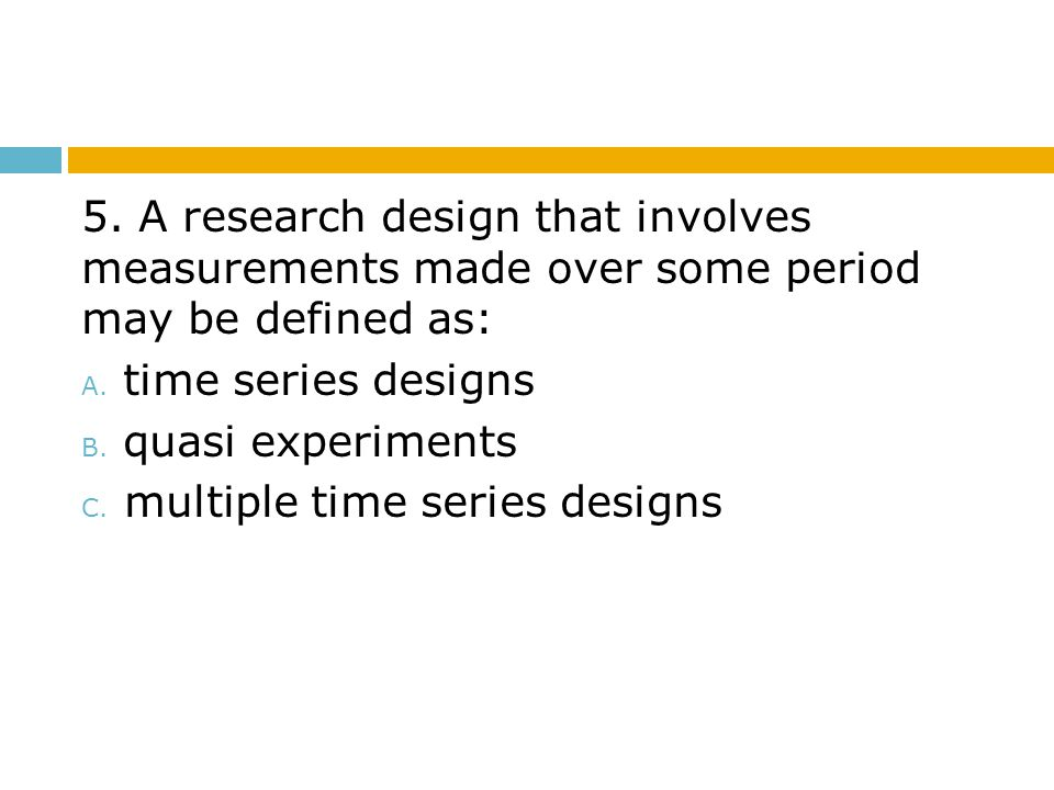 5.A research design that involves measurements made over some period may be defined as: A.