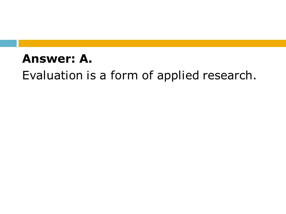 Answer: A. Evaluation is a form of applied research.