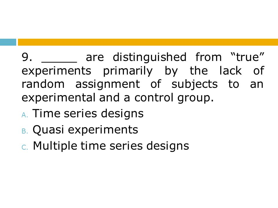 """9. _____ are distinguished from """"true"""" experiments primarily by the lack of random assignment of subjects to an experimental and a control group. A. T"""