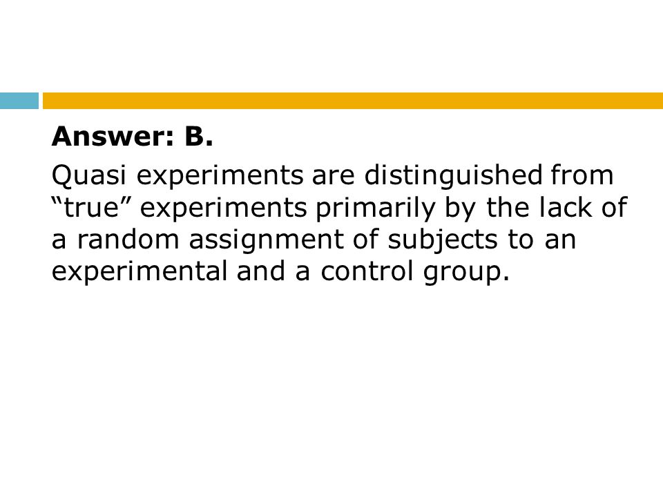 """Answer: B. Quasi experiments are distinguished from """"true"""" experiments primarily by the lack of a random assignment of subjects to an experimental and"""