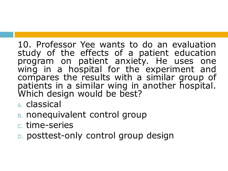 10. Professor Yee wants to do an evaluation study of the effects of a patient education program on patient anxiety. He uses one wing in a hospital for