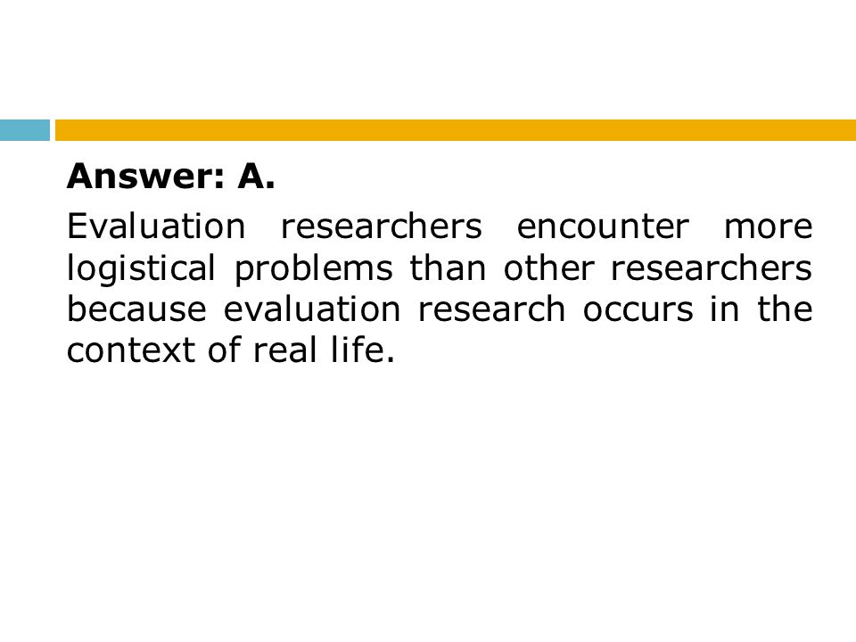 Answer: A. Evaluation researchers encounter more logistical problems than other researchers because evaluation research occurs in the context of real