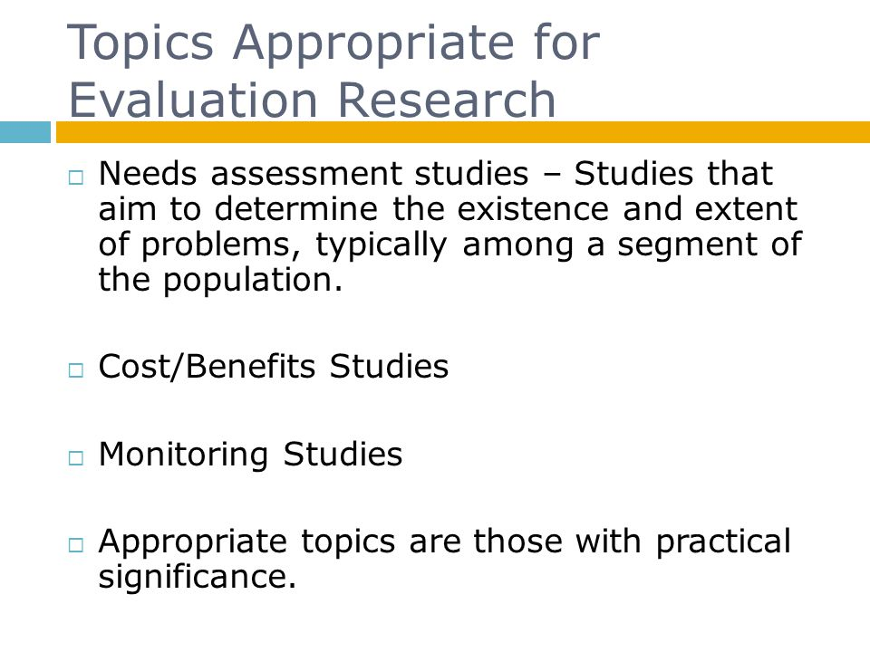 Topics Appropriate for Evaluation Research  Needs assessment studies – Studies that aim to determine the existence and extent of problems, typically among a segment of the population.