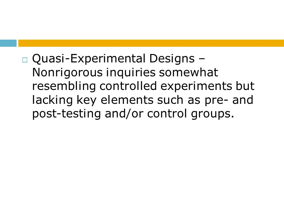  Quasi-Experimental Designs – Nonrigorous inquiries somewhat resembling controlled experiments but lacking key elements such as pre- and post-testing