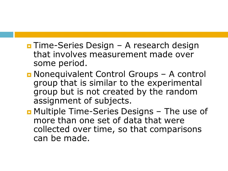  Time-Series Design – A research design that involves measurement made over some period.  Nonequivalent Control Groups – A control group that is sim