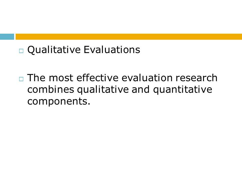  Qualitative Evaluations  The most effective evaluation research combines qualitative and quantitative components.