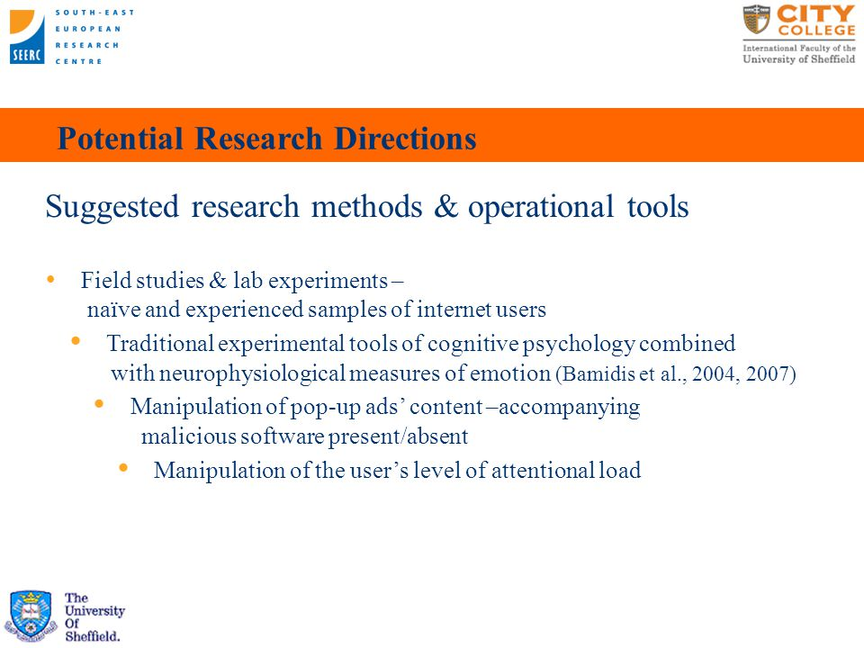 Potential Research Directions Suggested research methods & operational tools  Field studies & lab experiments – naïve and experienced samples of internet users   Traditional experimental tools of cognitive psychology combined with neurophysiological measures of emotion (Bamidis et al., 2004, 2007)    Manipulation of pop-up ads' content –accompanying malicious software present/absent   Manipulation of the user's level of attentional load