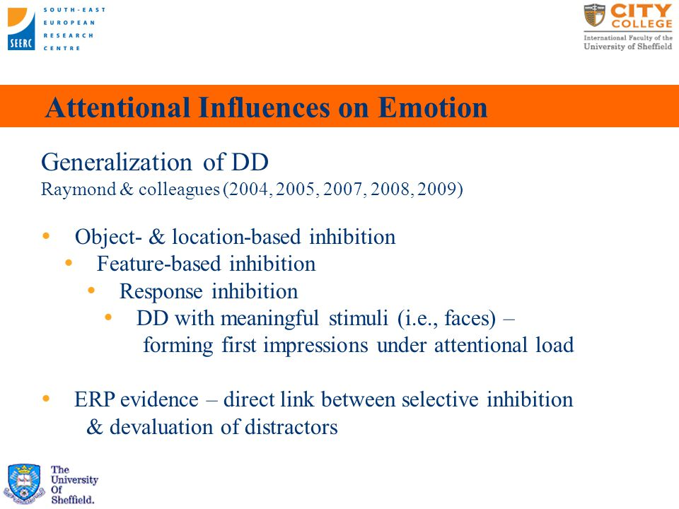 Attentional Influences on Emotion Generalization of DD Raymond & colleagues (2004, 2005, 2007, 2008, 2009)  Object- & location-based inhibition  Feature-based inhibition  Response inhibition  DD with meaningful stimuli (i.e., faces) – forming first impressions under attentional load  ERP evidence – direct link between selective inhibition & devaluation of distractors