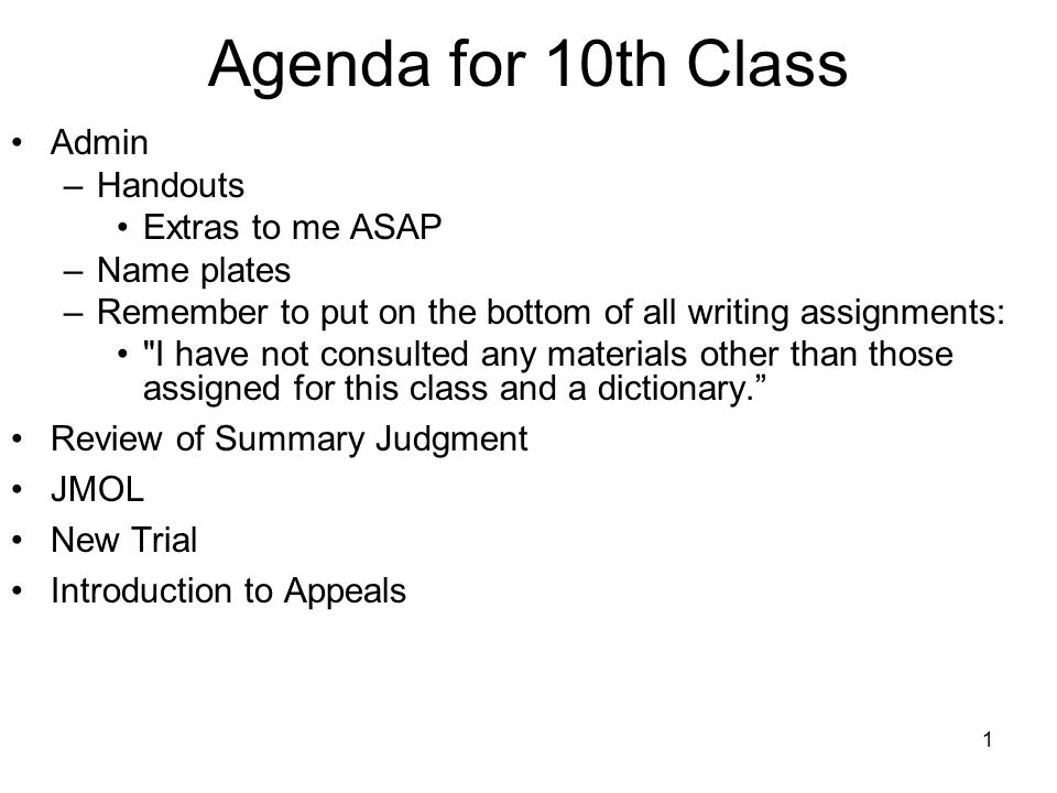 1 Agenda for 10th Class Admin –Handouts Extras to me ASAP –Name plates –Remember to put on the bottom of all writing assignments: I have not consulted any materials other than those assigned for this class and a dictionary. Review of Summary Judgment JMOL New Trial Introduction to Appeals