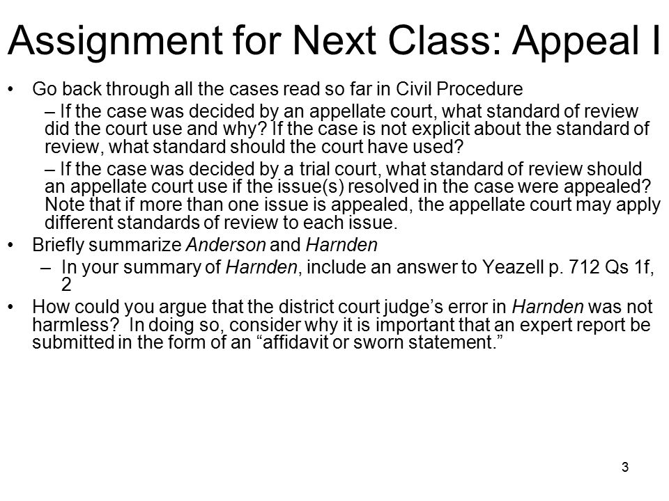 3 Assignment for Next Class: Appeal I Go back through all the cases read so far in Civil Procedure – If the case was decided by an appellate court, what standard of review did the court use and why.