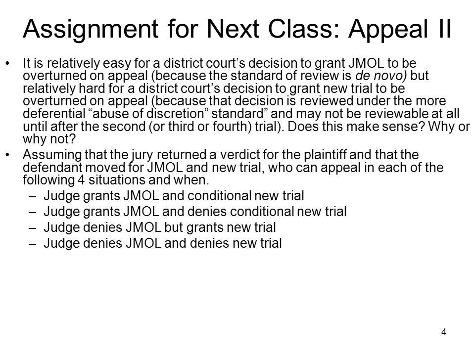4 Assignment for Next Class: Appeal II It is relatively easy for a district court's decision to grant JMOL to be overturned on appeal (because the standard of review is de novo) but relatively hard for a district court's decision to grant new trial to be overturned on appeal (because that decision is reviewed under the more deferential abuse of discretion standard and may not be reviewable at all until after the second (or third or fourth) trial).