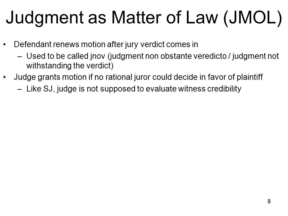 8 Judgment as Matter of Law (JMOL) Defendant renews motion after jury verdict comes in –Used to be called jnov (judgment non obstante veredicto / judgment not withstanding the verdict) Judge grants motion if no rational juror could decide in favor of plaintiff –Like SJ, judge is not supposed to evaluate witness credibility