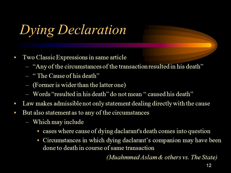 Dying Declaration Two Classic Expressions in same article – Any of the circumstances of the transaction resulted in his death – The Cause of his death –(Former is wider than the latter one) –Words resulted in his death do not mean caused his death Law makes admissible not only statement dealing directly with the cause But also statement as to any of the circumstances –Which may include cases where cause of dying daclarant s death comes into question Circumstances in which dying daclarant's companion may have been done to death in course of same transaction (Muahmmed Aslam & others vs.