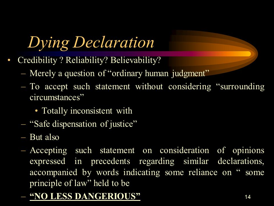 """Dying Declaration Credibility ? Reliability? Believability? –Merely a question of """"ordinary human judgment"""" –To accept such statement without consider"""