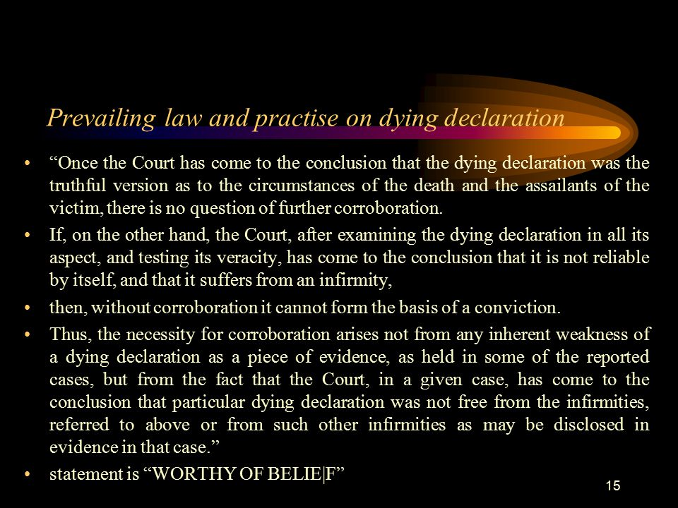 Prevailing law and practise on dying declaration Once the Court has come to the conclusion that the dying declaration was the truthful version as to the circumstances of the death and the assailants of the victim, there is no question of further corroboration.