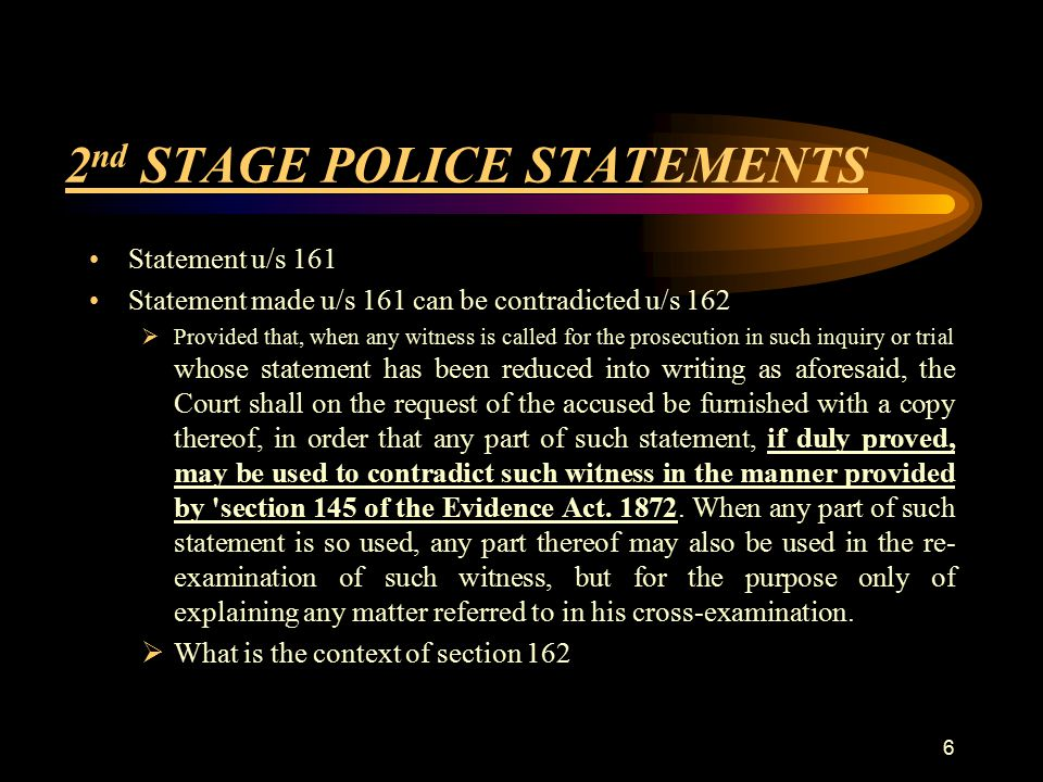2 nd STAGE POLICE STATEMENTS Statement u/s 161 Statement made u/s 161 can be contradicted u/s 162  Provided that, when any witness is called for the prosecution in such inquiry or trial whose statement has been reduced into writing as aforesaid, the Court shall on the request of the accused be furnished with a copy thereof, in order that any part of such statement, if duly proved, may be used to contradict such witness in the manner provided by section 145 of the Evidence Act.
