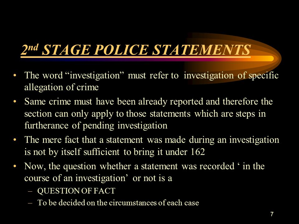 2 nd STAGE POLICE STATEMENTS The word investigation must refer to investigation of specific allegation of crime Same crime must have been already reported and therefore the section can only apply to those statements which are steps in furtherance of pending investigation The mere fact that a statement was made during an investigation is not by itself sufficient to bring it under 162 Now, the question whether a statement was recorded ' in the course of an investigation' or not is a –QUESTION OF FACT –To be decided on the circumstances of each case 7
