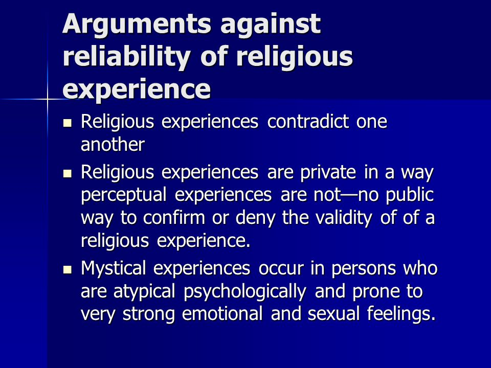 Arguments against reliability of religious experience Religious experiences contradict one another Religious experiences contradict one another Religious experiences are private in a way perceptual experiences are not—no public way to confirm or deny the validity of of a religious experience.