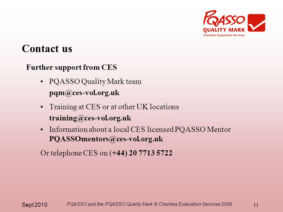 Sept 2010 PQASSO and the PQASSO Quality Mark © Charities Evaluation Services 2008 11 Contact us Further support from CES PQASSO Quality Mark team pqm@ces-vol.org.uk Training at CES or at other UK locations training@ces-vol.org.uk Information about a local CES licensed PQASSO Mentor PQASSOmentors@ces-vol.org.uk Or telephone CES on (+44) 20 7713 5722