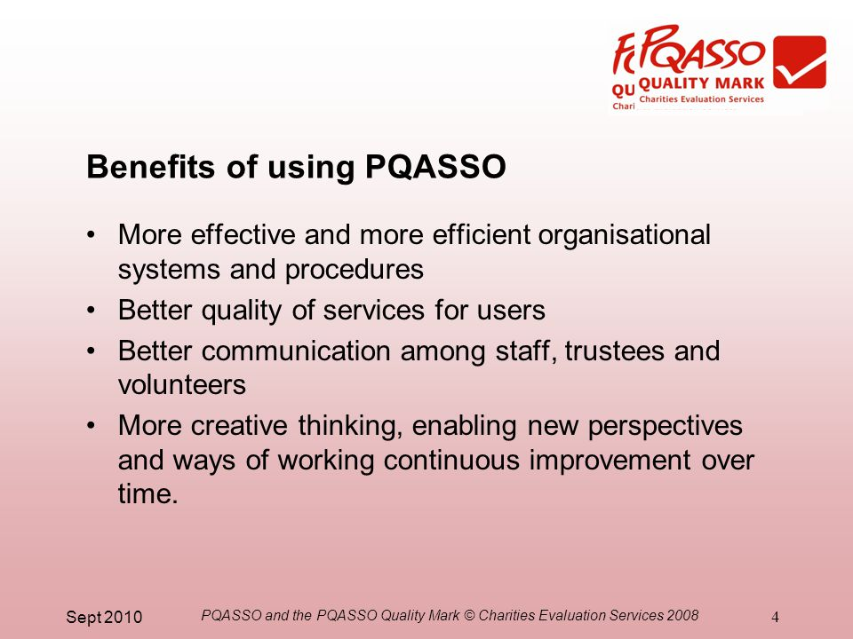 Sept 2010 PQASSO and the PQASSO Quality Mark © Charities Evaluation Services 2008 4 Benefits of using PQASSO More effective and more efficient organisational systems and procedures Better quality of services for users Better communication among staff, trustees and volunteers More creative thinking, enabling new perspectives and ways of working continuous improvement over time.