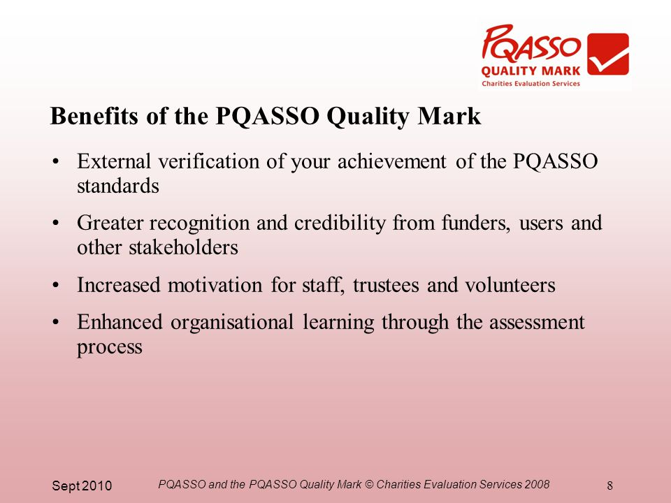 Sept 2010 PQASSO and the PQASSO Quality Mark © Charities Evaluation Services 2008 8 Benefits of the PQASSO Quality Mark External verification of your achievement of the PQASSO standards Greater recognition and credibility from funders, users and other stakeholders Increased motivation for staff, trustees and volunteers Enhanced organisational learning through the assessment process