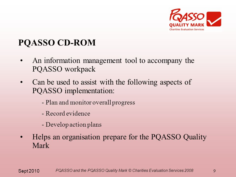 Sept 2010 PQASSO and the PQASSO Quality Mark © Charities Evaluation Services 2008 9 PQASSO CD-ROM An information management tool to accompany the PQASSO workpack Can be used to assist with the following aspects of PQASSO implementation: - Plan and monitor overall progress - Record evidence - Develop action plans Helps an organisation prepare for the PQASSO Quality Mark