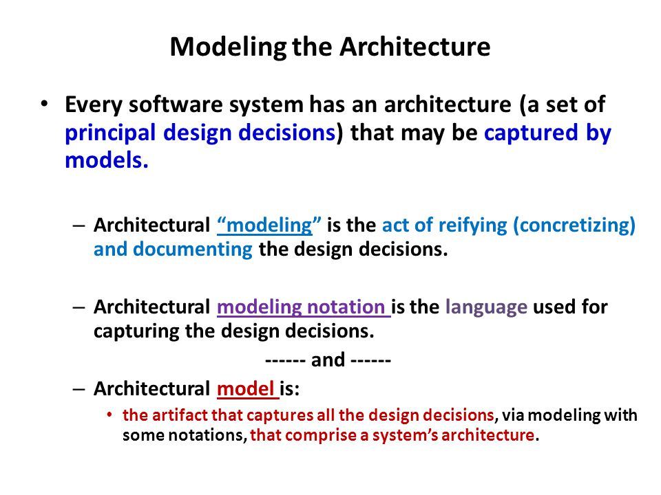 Architectural Modeling Some Key decisions in modeling: – Which design decisions and concepts should be modeled.