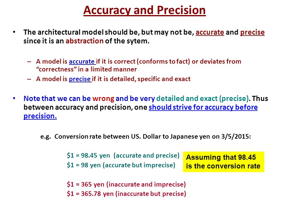 Accuracy and Precision The architectural model should be, but may not be, accurate and precise since it is an abstraction of the sytem. – A model is a