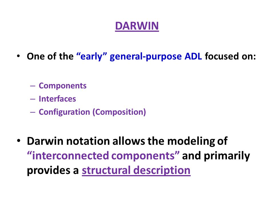 "DARWIN One of the ""early"" general-purpose ADL focused on: – Components – Interfaces – Configuration (Composition) Darwin notation allows the modeling"