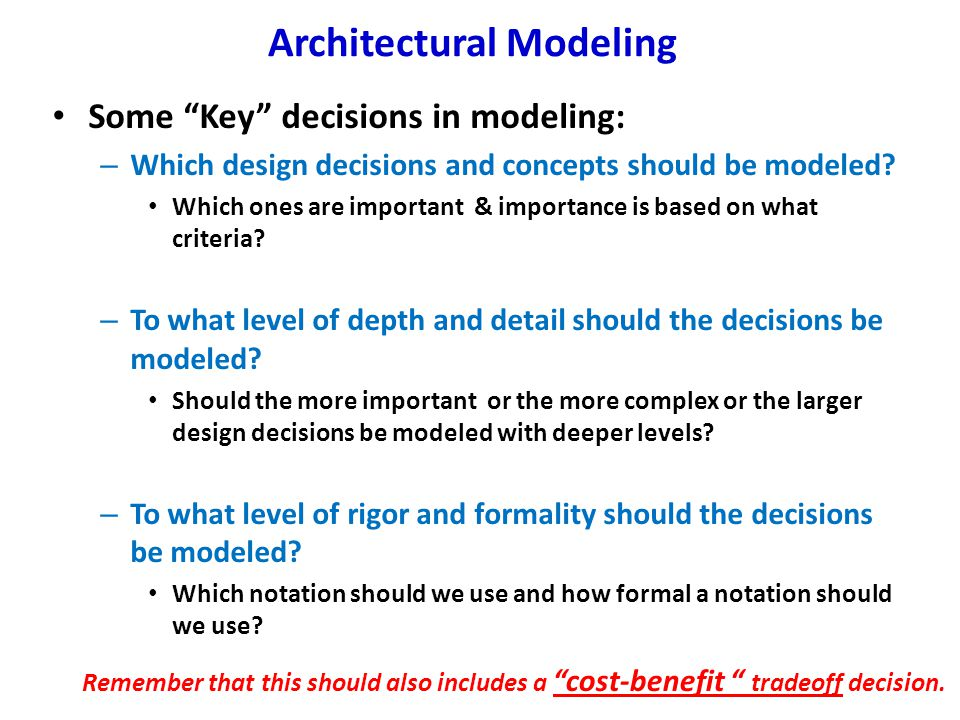 "Architectural Modeling Some ""Key"" decisions in modeling: – Which design decisions and concepts should be modeled? Which ones are important & importanc"