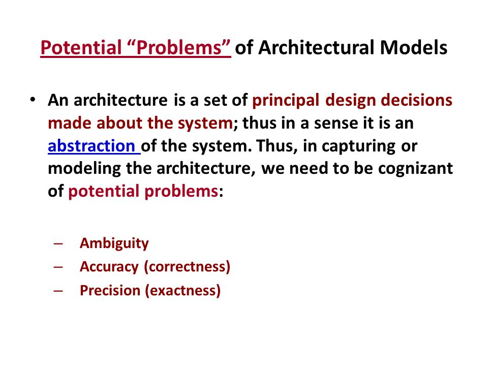 Ambiguity Since architecture only captures the principal design decisions ------- it may not be i) complete or ii) deep enough, causing the architecture model to be ambiguous.