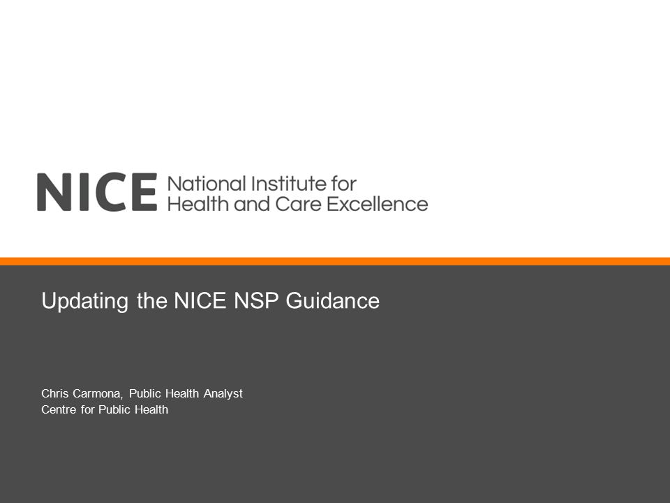 Updating the NICE NSP Guidance Chris Carmona, Public Health Analyst Centre for Public Health