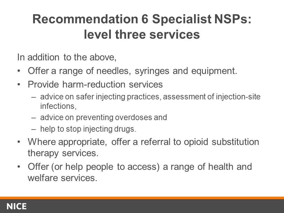 Recommendation 6 Specialist NSPs: level three services In addition to the above, Offer a range of needles, syringes and equipment. Provide harm-reduct