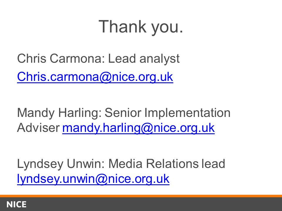 Thank you. Chris Carmona: Lead analyst Chris.carmona@nice.org.uk Mandy Harling: Senior Implementation Adviser mandy.harling@nice.org.ukmandy.harling@n