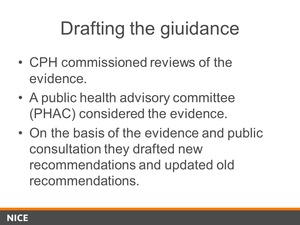 Drafting the giuidance CPH commissioned reviews of the evidence. A public health advisory committee (PHAC) considered the evidence. On the basis of th