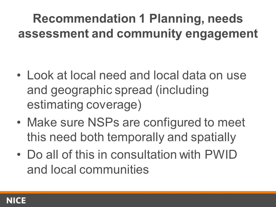Recommendation 1 Planning, needs assessment and community engagement Look at local need and local data on use and geographic spread (including estimating coverage) Make sure NSPs are configured to meet this need both temporally and spatially Do all of this in consultation with PWID and local communities