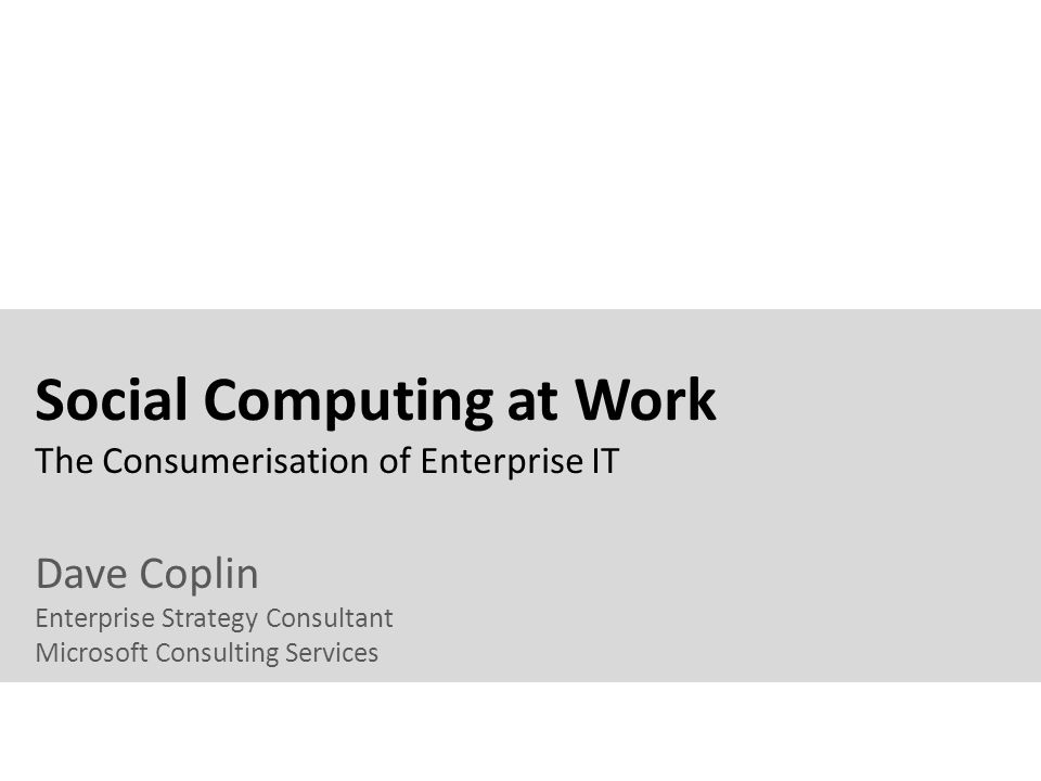 Social Computing at Work The Consumerisation of Enterprise IT Dave Coplin Enterprise Strategy Consultant Microsoft Consulting Services