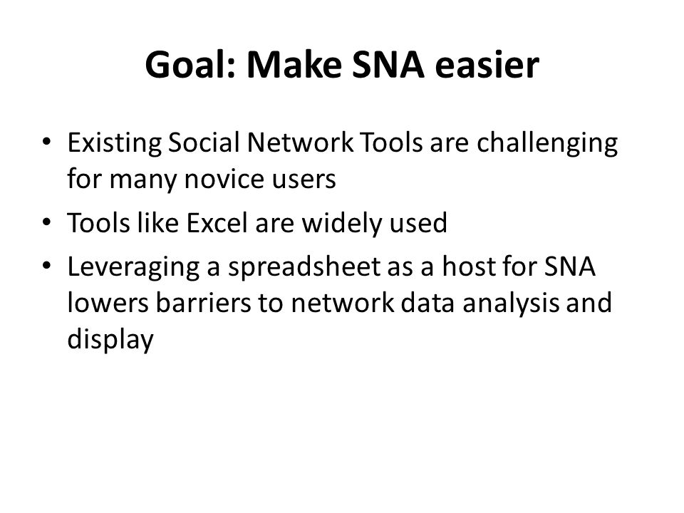 Goal: Make SNA easier Existing Social Network Tools are challenging for many novice users Tools like Excel are widely used Leveraging a spreadsheet as a host for SNA lowers barriers to network data analysis and display