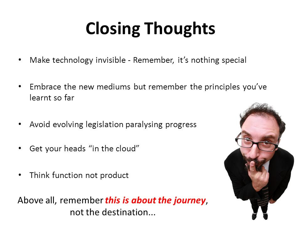 Closing Thoughts Make technology invisible - Remember, it's nothing special Embrace the new mediums but remember the principles you've learnt so far Avoid evolving legislation paralysing progress Get your heads in the cloud Think function not product Above all, remember this is about the journey, not the destination...